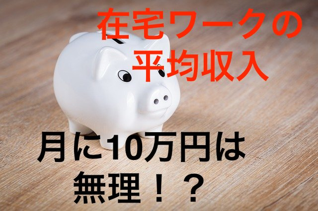 在宅ワークの平均収入は?月に10万円は無理!?