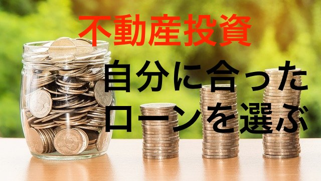 不動産投資融資の種類!3つの視点から自分に合ったローンを選ぶ