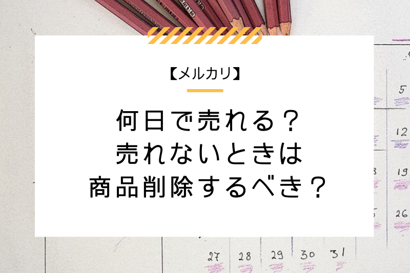 【メルカリ】何日で売れる?売れないときは商品削除するべき?