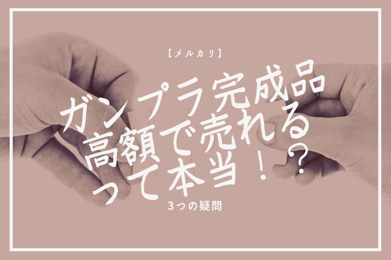 【メルカリ】ガンプラ完成品が高額で売れるって本当!?3つの疑問
